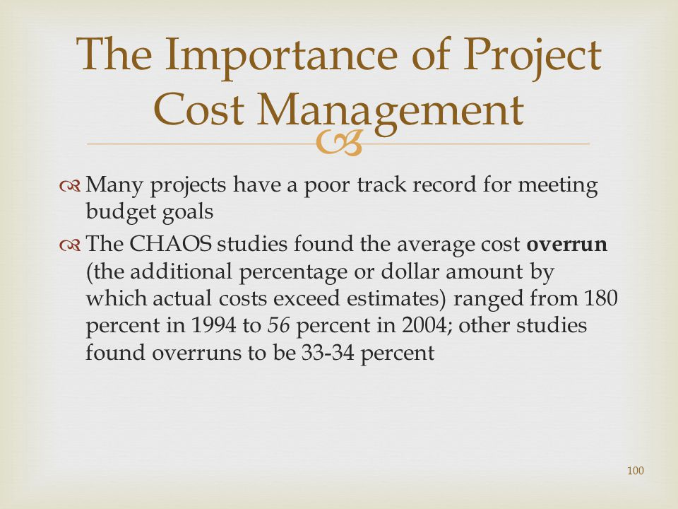   Many projects have a poor track record for meeting budget goals  The CHAOS studies found the average cost overrun (the additional percentage or dollar amount by which actual costs exceed estimates) ranged from 180 percent in 1994 to 56 percent in 2004; other studies found overruns to be 33-34 percent 100 The Importance of Project Cost Management