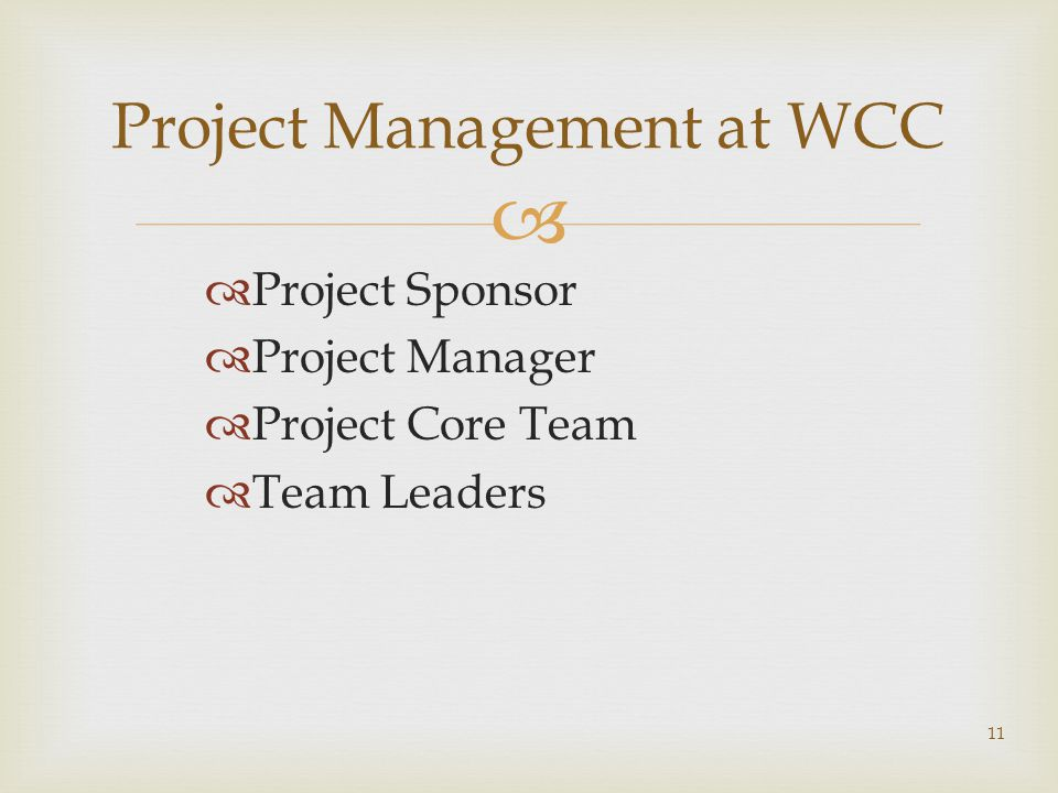  Project Management at WCC  Project Sponsor  Project Manager  Project Core Team  Team Leaders 11