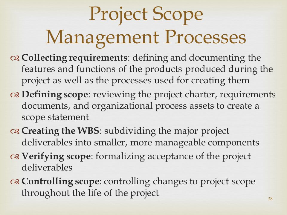 38 Project Scope Management Processes  Collecting requirements : defining and documenting the features and functions of the products produced during the project as well as the processes used for creating them  Defining scope : reviewing the project charter, requirements documents, and organizational process assets to create a scope statement  Creating the WBS : subdividing the major project deliverables into smaller, more manageable components  Verifying scope : formalizing acceptance of the project deliverables  Controlling scope : controlling changes to project scope throughout the life of the project
