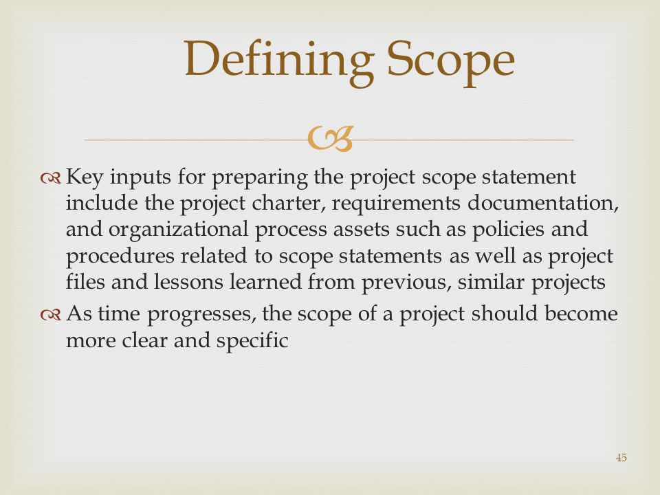   Key inputs for preparing the project scope statement include the project charter, requirements documentation, and organizational process assets such as policies and procedures related to scope statements as well as project files and lessons learned from previous, similar projects  As time progresses, the scope of a project should become more clear and specific 45 Defining Scope