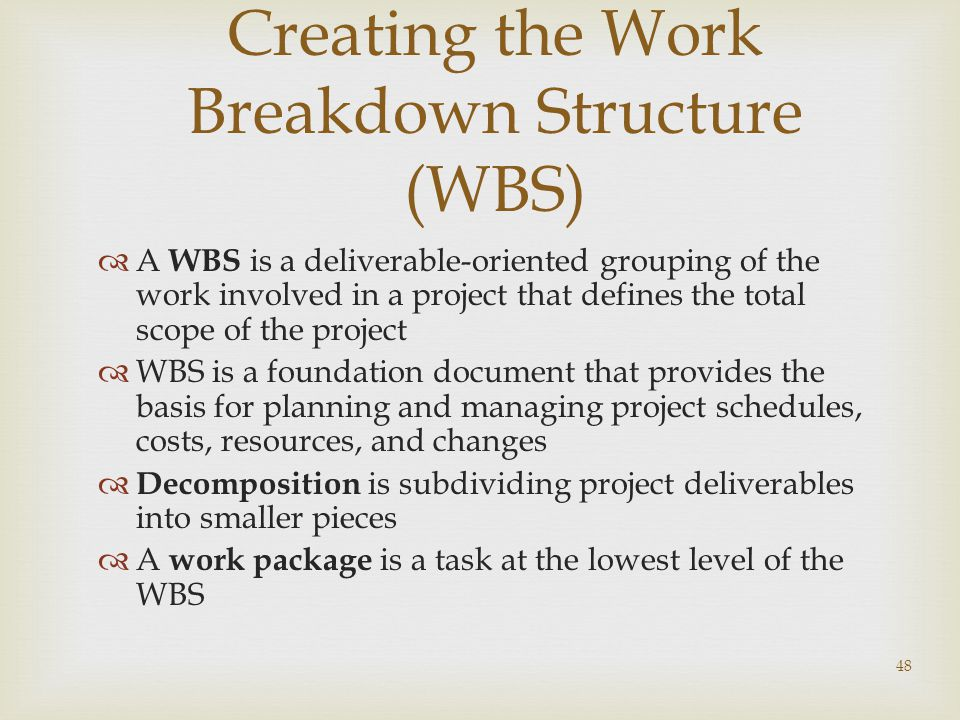 48 Creating the Work Breakdown Structure (WBS)  A WBS is a deliverable-oriented grouping of the work involved in a project that defines the total scope of the project  WBS is a foundation document that provides the basis for planning and managing project schedules, costs, resources, and changes  Decomposition is subdividing project deliverables into smaller pieces  A work package is a task at the lowest level of the WBS