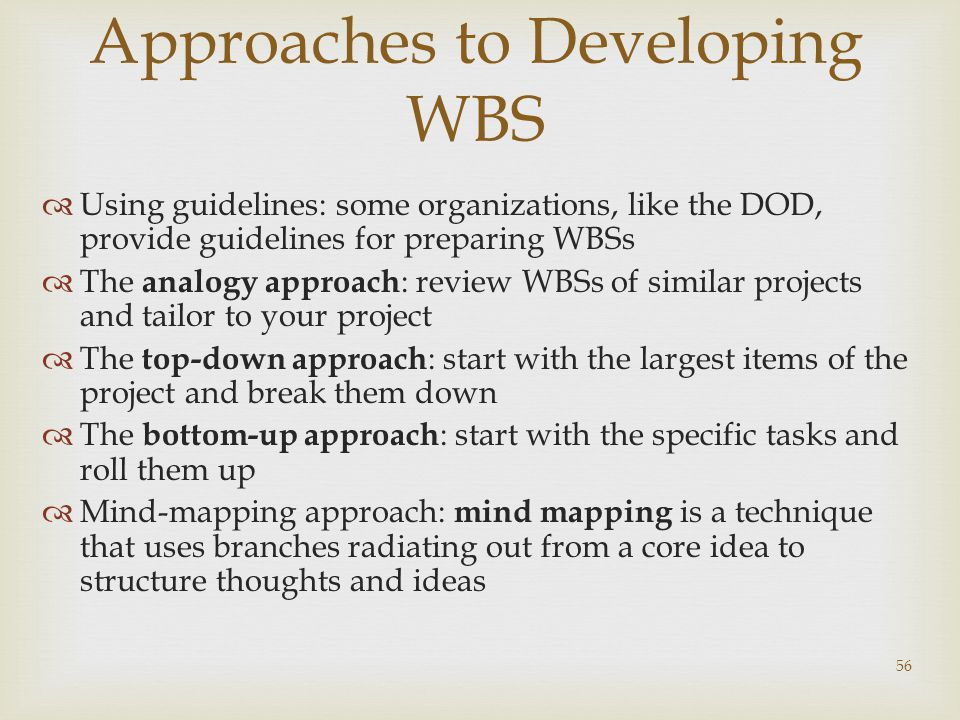 56 Approaches to Developing WBS  Using guidelines: some organizations, like the DOD, provide guidelines for preparing WBSs  The analogy approach : review WBSs of similar projects and tailor to your project  The top-down approach : start with the largest items of the project and break them down  The bottom-up approach : start with the specific tasks and roll them up  Mind-mapping approach: mind mapping is a technique that uses branches radiating out from a core idea to structure thoughts and ideas