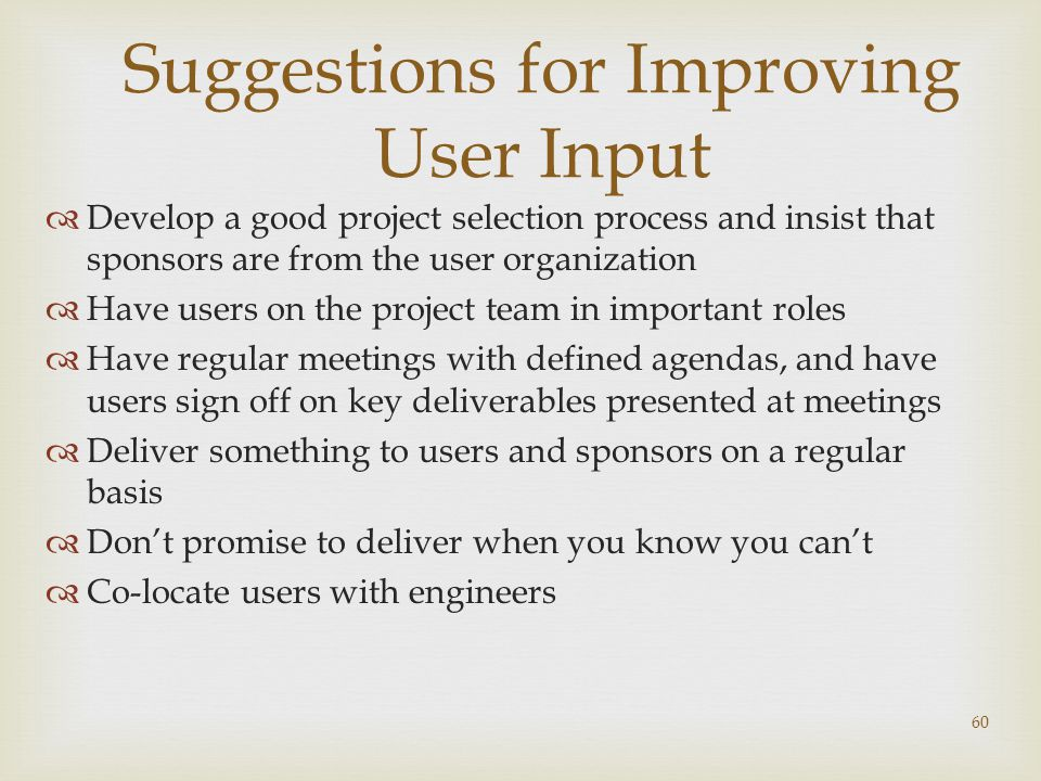 60 Suggestions for Improving User Input  Develop a good project selection process and insist that sponsors are from the user organization  Have users on the project team in important roles  Have regular meetings with defined agendas, and have users sign off on key deliverables presented at meetings  Deliver something to users and sponsors on a regular basis  Don't promise to deliver when you know you can't  Co-locate users with engineers