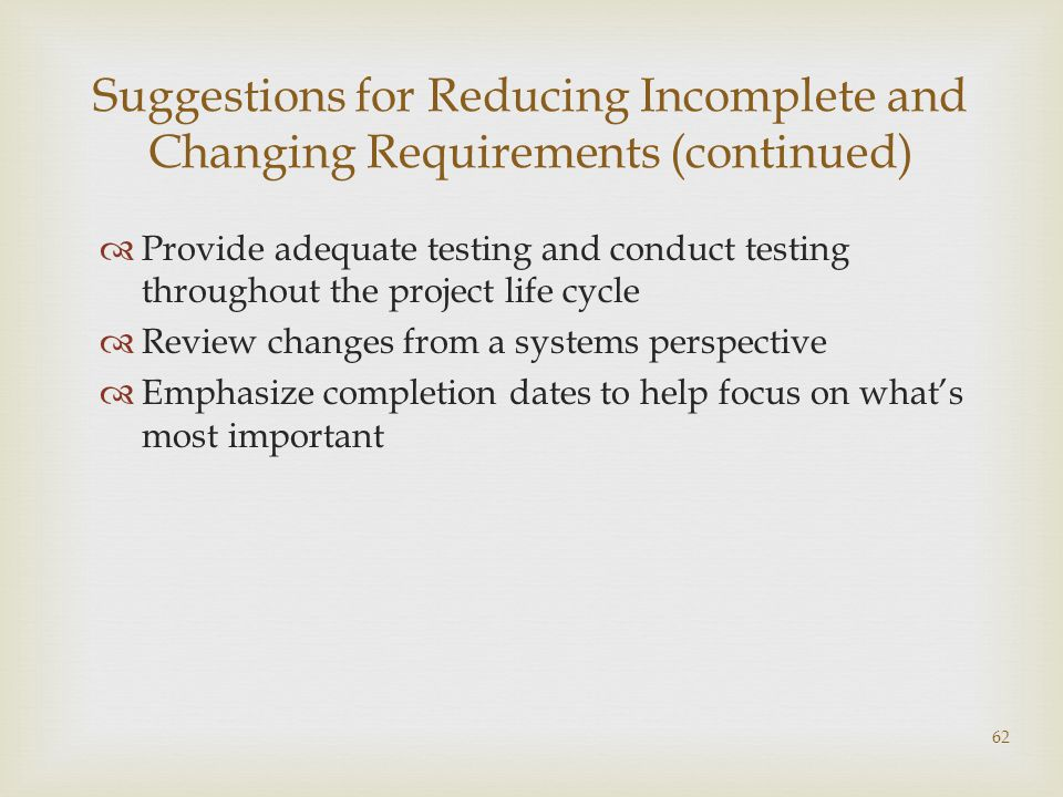 62 Suggestions for Reducing Incomplete and Changing Requirements (continued)  Provide adequate testing and conduct testing throughout the project life cycle  Review changes from a systems perspective  Emphasize completion dates to help focus on what's most important