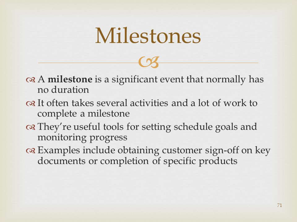   A milestone is a significant event that normally has no duration  It often takes several activities and a lot of work to complete a milestone  They're useful tools for setting schedule goals and monitoring progress  Examples include obtaining customer sign-off on key documents or completion of specific products 71 Milestones