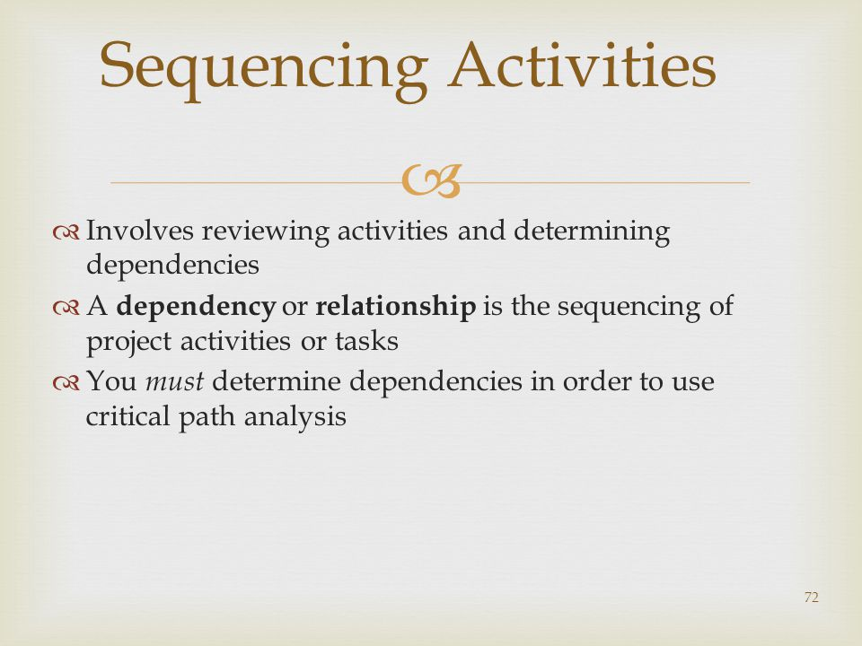   Involves reviewing activities and determining dependencies  A dependency or relationship is the sequencing of project activities or tasks  You must determine dependencies in order to use critical path analysis 72 Sequencing Activities