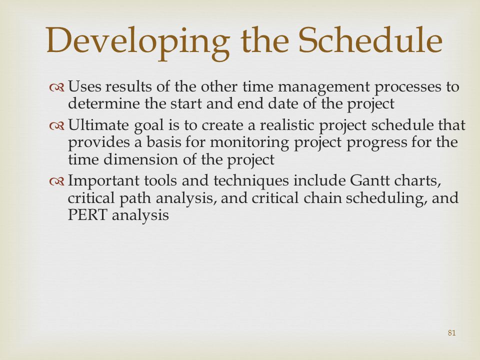 81 Developing the Schedule  Uses results of the other time management processes to determine the start and end date of the project  Ultimate goal is to create a realistic project schedule that provides a basis for monitoring project progress for the time dimension of the project  Important tools and techniques include Gantt charts, critical path analysis, and critical chain scheduling, and PERT analysis