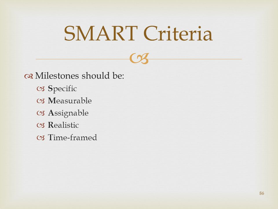   Milestones should be:  S pecific  M easurable  A ssignable  R ealistic  T ime-framed 86 SMART Criteria