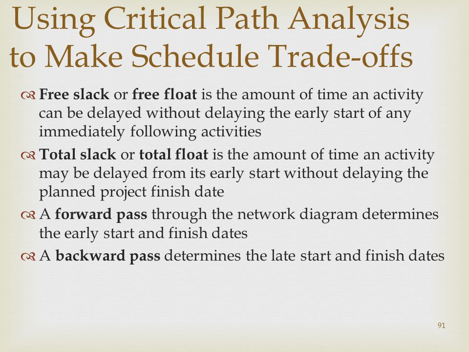 91 Using Critical Path Analysis to Make Schedule Trade-offs  Free slack or free float is the amount of time an activity can be delayed without delaying the early start of any immediately following activities  Total slack or total float is the amount of time an activity may be delayed from its early start without delaying the planned project finish date  A forward pass through the network diagram determines the early start and finish dates  A backward pass determines the late start and finish dates