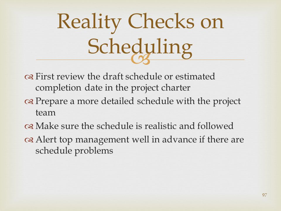   First review the draft schedule or estimated completion date in the project charter  Prepare a more detailed schedule with the project team  Make sure the schedule is realistic and followed  Alert top management well in advance if there are schedule problems 97 Reality Checks on Scheduling