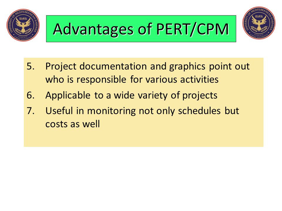 Advantages of PERT/CPM 5.Project documentation and graphics point out who is responsible for various activities 6.Applicable to a wide variety of proj