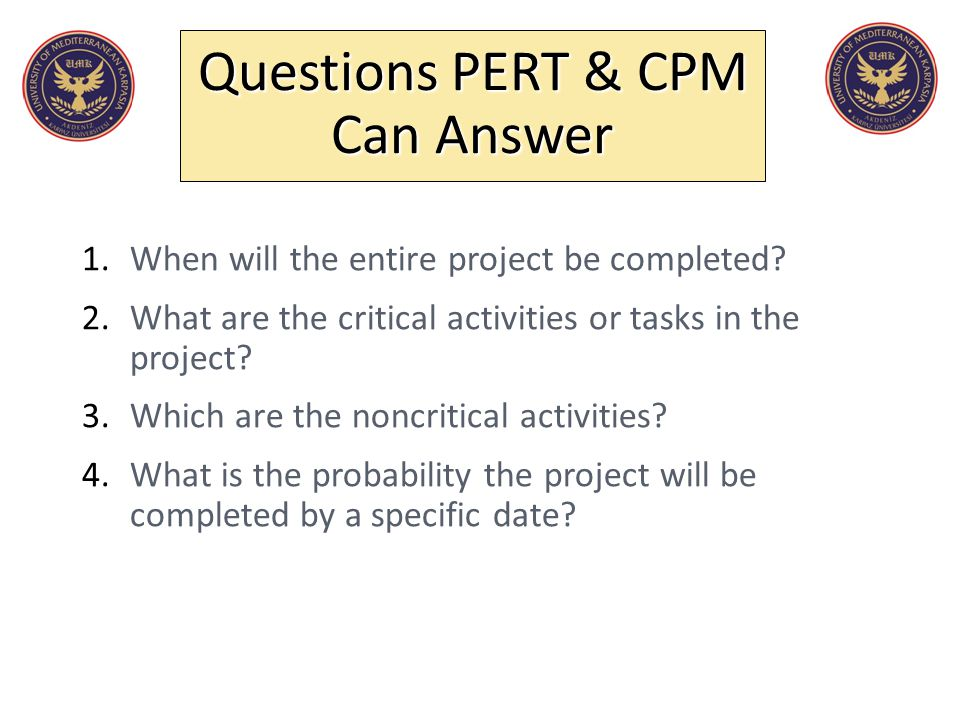 1.When will the entire project be completed? 2.What are the critical activities or tasks in the project? 3.Which are the noncritical activities? 4.Wha