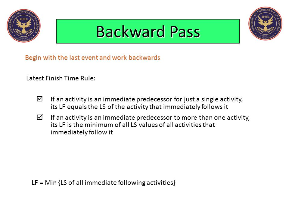 Backward Pass Begin with the last event and work backwards Latest Finish Time Rule:  If an activity is an immediate predecessor for just a single act