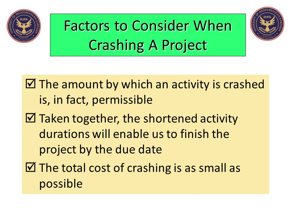 Factors to Consider When Crashing A Project  The amount by which an activity is crashed is, in fact, permissible  Taken together, the shortened acti