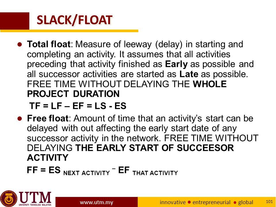 www.utm.my innovative ● entrepreneurial ● global 101 SLACK/FLOAT ● Total float: Measure of leeway (delay) in starting and completing an activity.