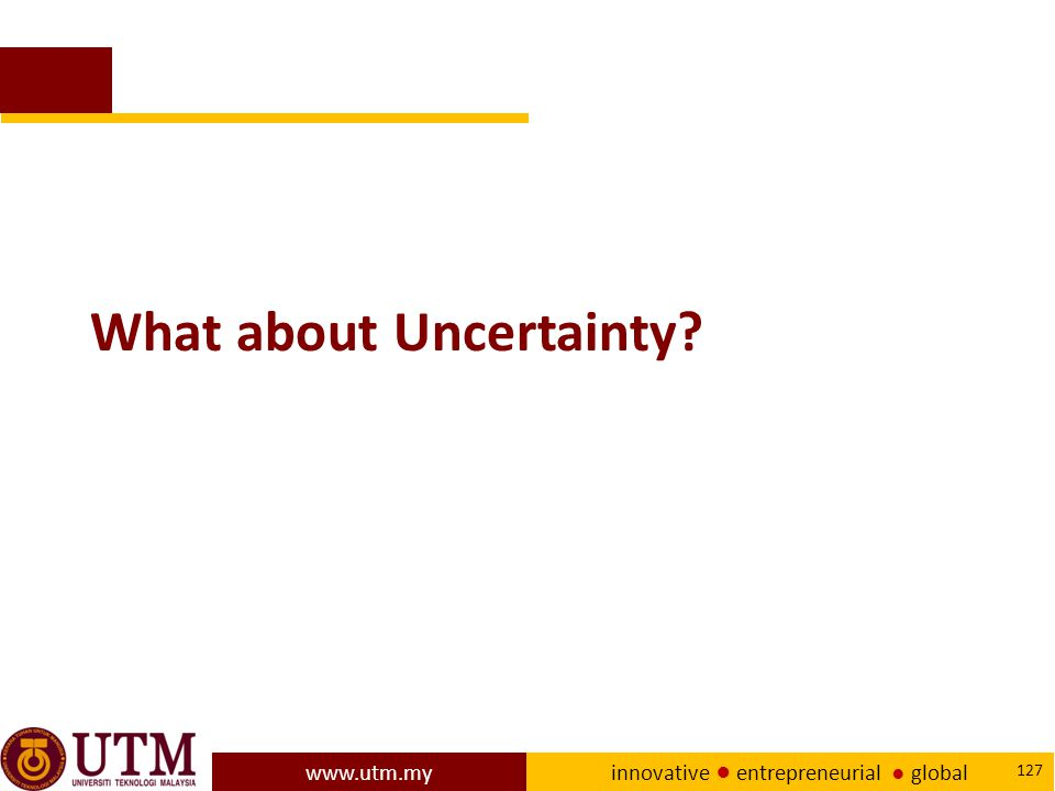 www.utm.my innovative ● entrepreneurial ● global 127 What about Uncertainty?