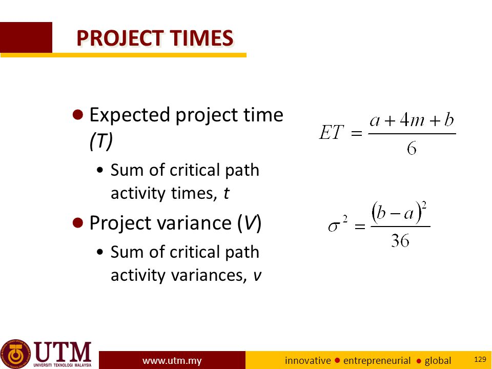 www.utm.my innovative ● entrepreneurial ● global 129 PROJECT TIMES ● Expected project time (T) Sum of critical path activity times, t ● Project variance (V) Sum of critical path activity variances, v