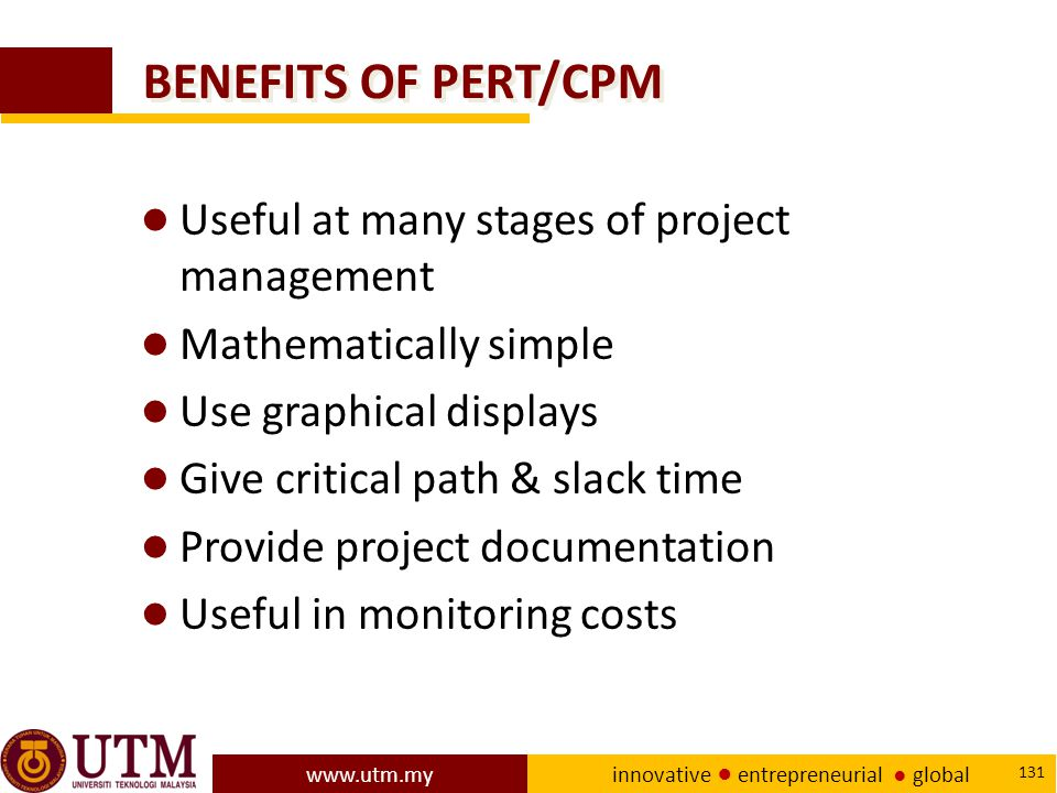 www.utm.my innovative ● entrepreneurial ● global 131 BENEFITS OF PERT/CPM ● Useful at many stages of project management ● Mathematically simple ● Use graphical displays ● Give critical path & slack time ● Provide project documentation ● Useful in monitoring costs