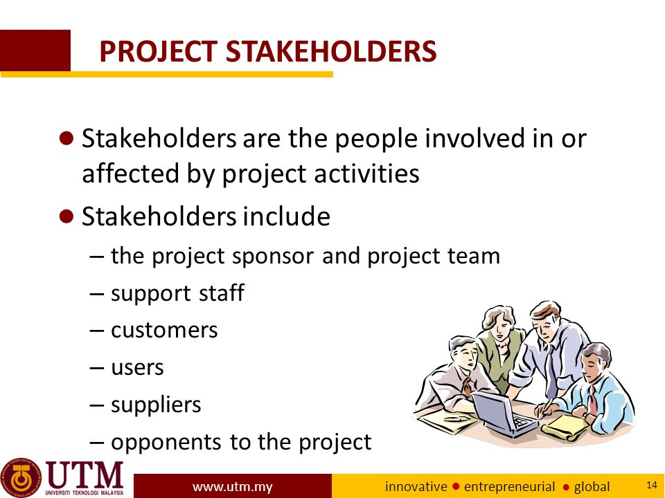 www.utm.my innovative ● entrepreneurial ● global 14 PROJECT STAKEHOLDERS ● Stakeholders are the people involved in or affected by project activities ● Stakeholders include – the project sponsor and project team – support staff – customers – users – suppliers – opponents to the project