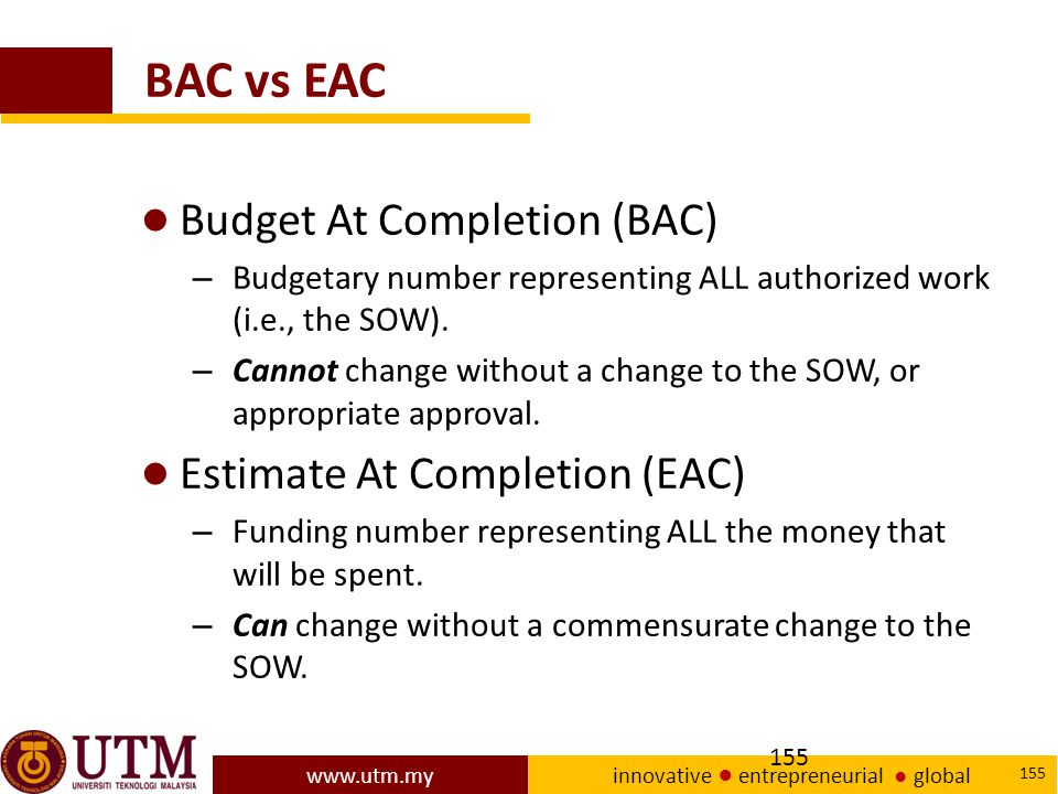 www.utm.my innovative ● entrepreneurial ● global 155 BAC vs EAC ● Budget At Completion (BAC) – Budgetary number representing ALL authorized work (i.e., the SOW).