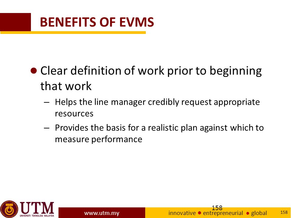 www.utm.my innovative ● entrepreneurial ● global 158 BENEFITS OF EVMS ● Clear definition of work prior to beginning that work – Helps the line manager credibly request appropriate resources – Provides the basis for a realistic plan against which to measure performance