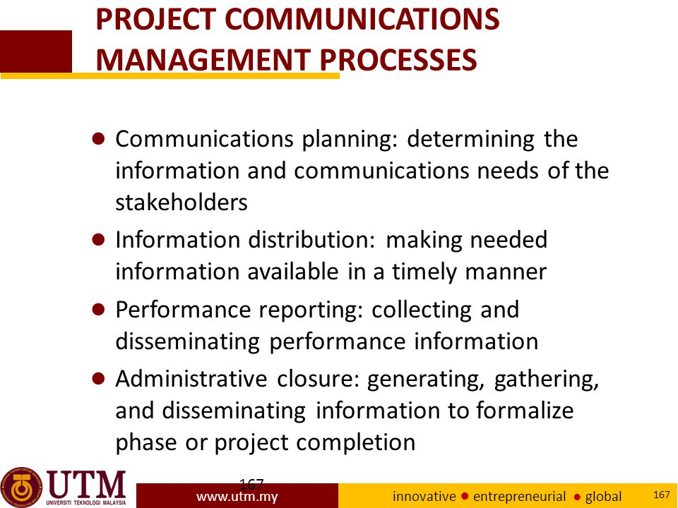 www.utm.my innovative ● entrepreneurial ● global 167 PROJECT COMMUNICATIONS MANAGEMENT PROCESSES ● Communications planning: determining the information and communications needs of the stakeholders ● Information distribution: making needed information available in a timely manner ● Performance reporting: collecting and disseminating performance information ● Administrative closure: generating, gathering, and disseminating information to formalize phase or project completion