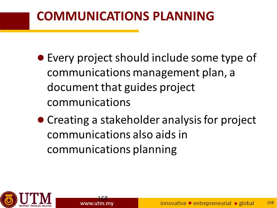 www.utm.my innovative ● entrepreneurial ● global 168 COMMUNICATIONS PLANNING ● Every project should include some type of communications management plan, a document that guides project communications ● Creating a stakeholder analysis for project communications also aids in communications planning