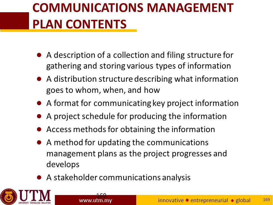 www.utm.my innovative ● entrepreneurial ● global 169 COMMUNICATIONS MANAGEMENT PLAN CONTENTS ● A description of a collection and filing structure for gathering and storing various types of information ● A distribution structure describing what information goes to whom, when, and how ● A format for communicating key project information ● A project schedule for producing the information ● Access methods for obtaining the information ● A method for updating the communications management plans as the project progresses and develops ● A stakeholder communications analysis