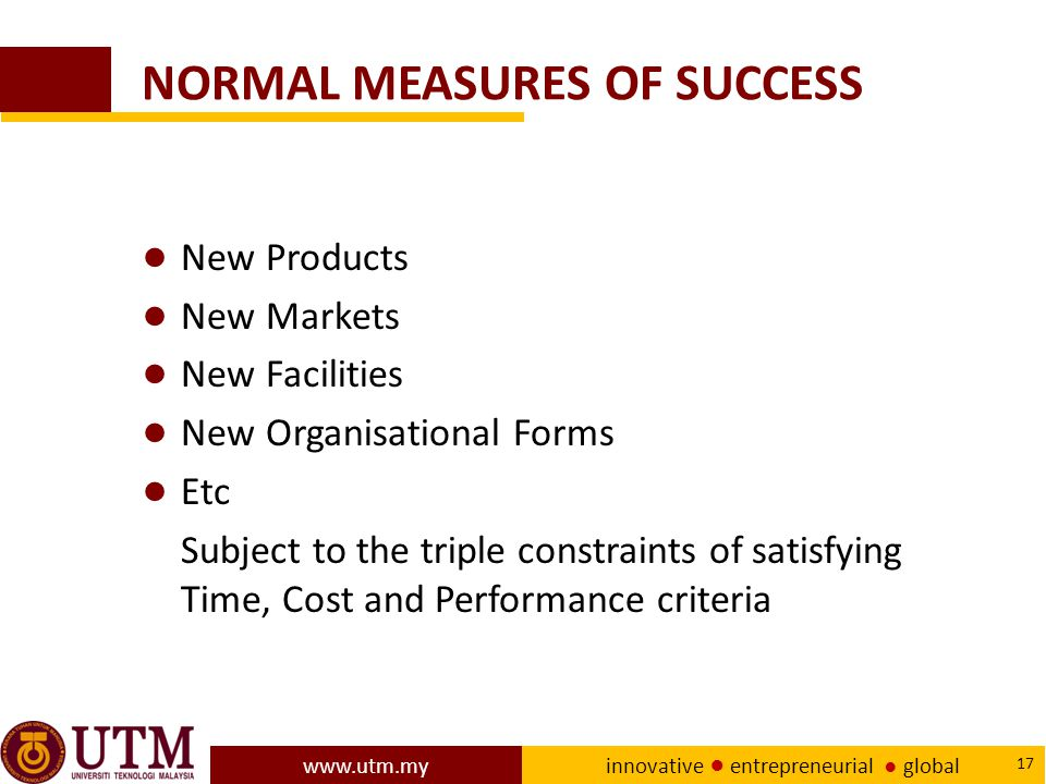 www.utm.my innovative ● entrepreneurial ● global 17 NORMAL MEASURES OF SUCCESS ● New Products ● New Markets ● New Facilities ● New Organisational Forms ● Etc Subject to the triple constraints of satisfying Time, Cost and Performance criteria