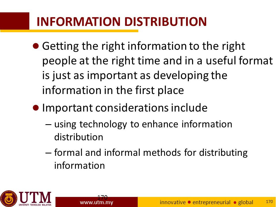 www.utm.my innovative ● entrepreneurial ● global 170 INFORMATION DISTRIBUTION ● Getting the right information to the right people at the right time and in a useful format is just as important as developing the information in the first place ● Important considerations include – using technology to enhance information distribution – formal and informal methods for distributing information