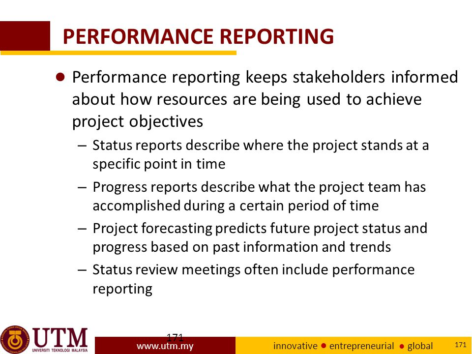 www.utm.my innovative ● entrepreneurial ● global 171 PERFORMANCE REPORTING ● Performance reporting keeps stakeholders informed about how resources are being used to achieve project objectives – Status reports describe where the project stands at a specific point in time – Progress reports describe what the project team has accomplished during a certain period of time – Project forecasting predicts future project status and progress based on past information and trends – Status review meetings often include performance reporting