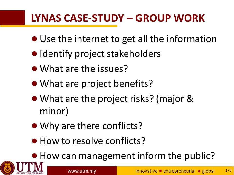 www.utm.my innovative ● entrepreneurial ● global 173 LYNAS CASE-STUDY – GROUP WORK ● Use the internet to get all the information ● Identify project stakeholders ● What are the issues.