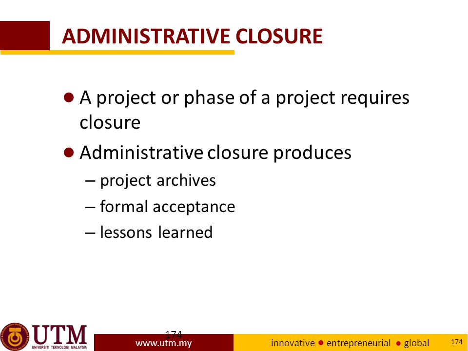 www.utm.my innovative ● entrepreneurial ● global 174 ADMINISTRATIVE CLOSURE ● A project or phase of a project requires closure ● Administrative closure produces – project archives – formal acceptance – lessons learned