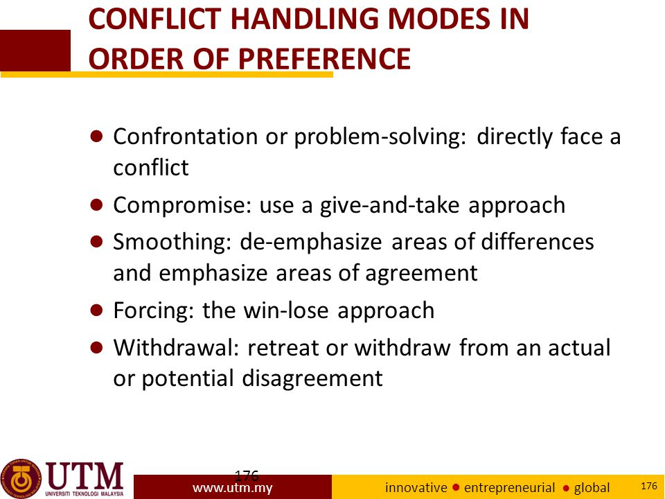 www.utm.my innovative ● entrepreneurial ● global 176 CONFLICT HANDLING MODES IN ORDER OF PREFERENCE ● Confrontation or problem-solving: directly face a conflict ● Compromise: use a give-and-take approach ● Smoothing: de-emphasize areas of differences and emphasize areas of agreement ● Forcing: the win-lose approach ● Withdrawal: retreat or withdraw from an actual or potential disagreement
