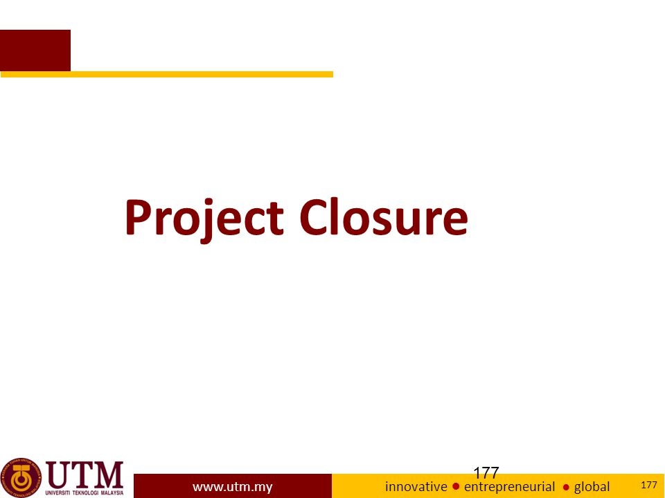 www.utm.my innovative ● entrepreneurial ● global 177 Project Closure