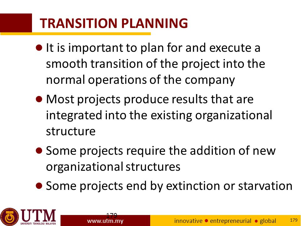 www.utm.my innovative ● entrepreneurial ● global 179 TRANSITION PLANNING ● It is important to plan for and execute a smooth transition of the project into the normal operations of the company ● Most projects produce results that are integrated into the existing organizational structure ● Some projects require the addition of new organizational structures ● Some projects end by extinction or starvation