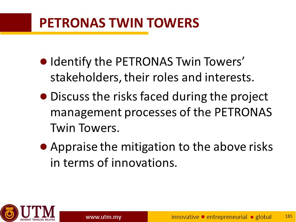 www.utm.my innovative ● entrepreneurial ● global 185 PETRONAS TWIN TOWERS ● Identify the PETRONAS Twin Towers' stakeholders, their roles and interests.