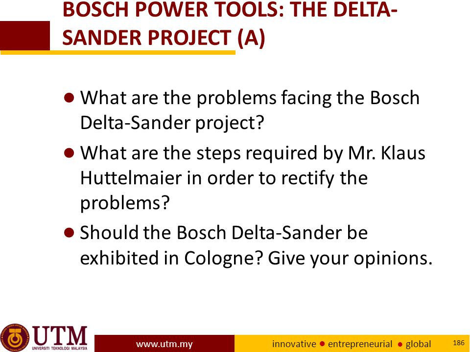 www.utm.my innovative ● entrepreneurial ● global 186 BOSCH POWER TOOLS: THE DELTA- SANDER PROJECT (A) ● What are the problems facing the Bosch Delta-Sander project.
