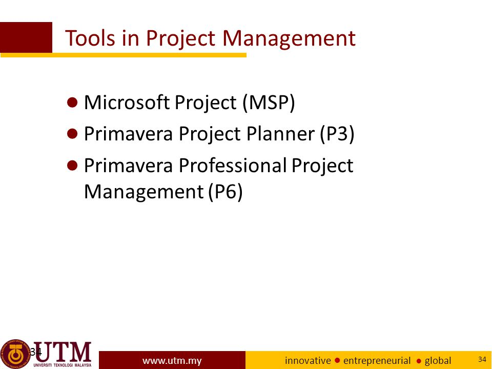 www.utm.my innovative ● entrepreneurial ● global 34 Tools in Project Management ● Microsoft Project (MSP) ● Primavera Project Planner (P3) ● Primavera Professional Project Management (P6) 34
