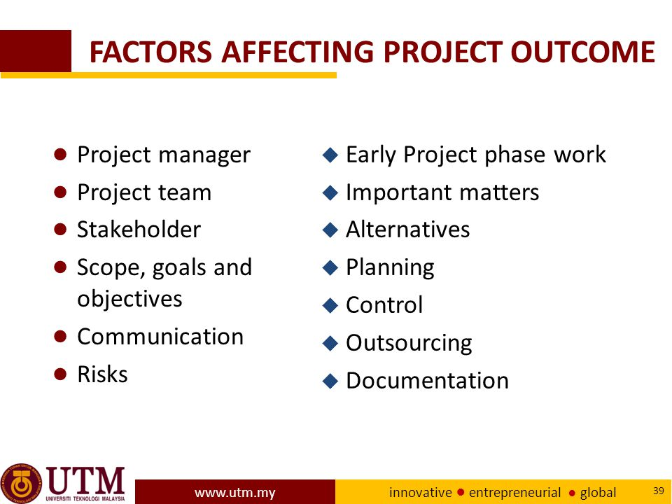 www.utm.my innovative ● entrepreneurial ● global 39 FACTORS AFFECTING PROJECT OUTCOME ● Project manager ● Project team ● Stakeholder ● Scope, goals and objectives ● Communication ● Risks u Early Project phase work u Important matters u Alternatives u Planning u Control u Outsourcing u Documentation