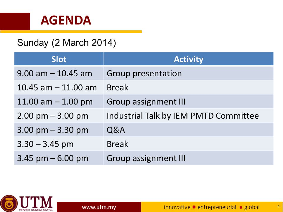www.utm.my innovative ● entrepreneurial ● global 4 AGENDA SlotActivity 9.00 am – 10.45 amGroup presentation 10.45 am – 11.00 amBreak 11.00 am – 1.00 pmGroup assignment III 2.00 pm – 3.00 pmIndustrial Talk by IEM PMTD Committee 3.00 pm – 3.30 pmQ&A 3.30 – 3.45 pmBreak 3.45 pm – 6.00 pmGroup assignment III Sunday (2 March 2014)