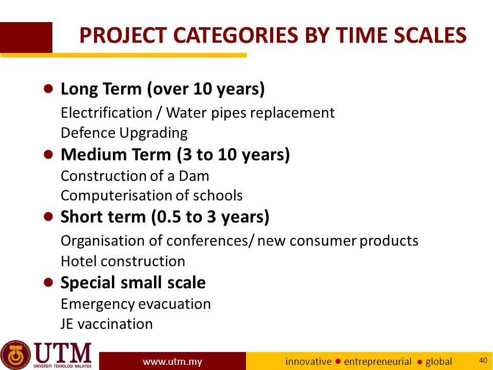 www.utm.my innovative ● entrepreneurial ● global 40 PROJECT CATEGORIES BY TIME SCALES ● Long Term (over 10 years) Electrification / Water pipes replacement Defence Upgrading ● Medium Term (3 to 10 years) Construction of a Dam Computerisation of schools ● Short term (0.5 to 3 years) Organisation of conferences/ new consumer products Hotel construction ● Special small scale Emergency evacuation JE vaccination