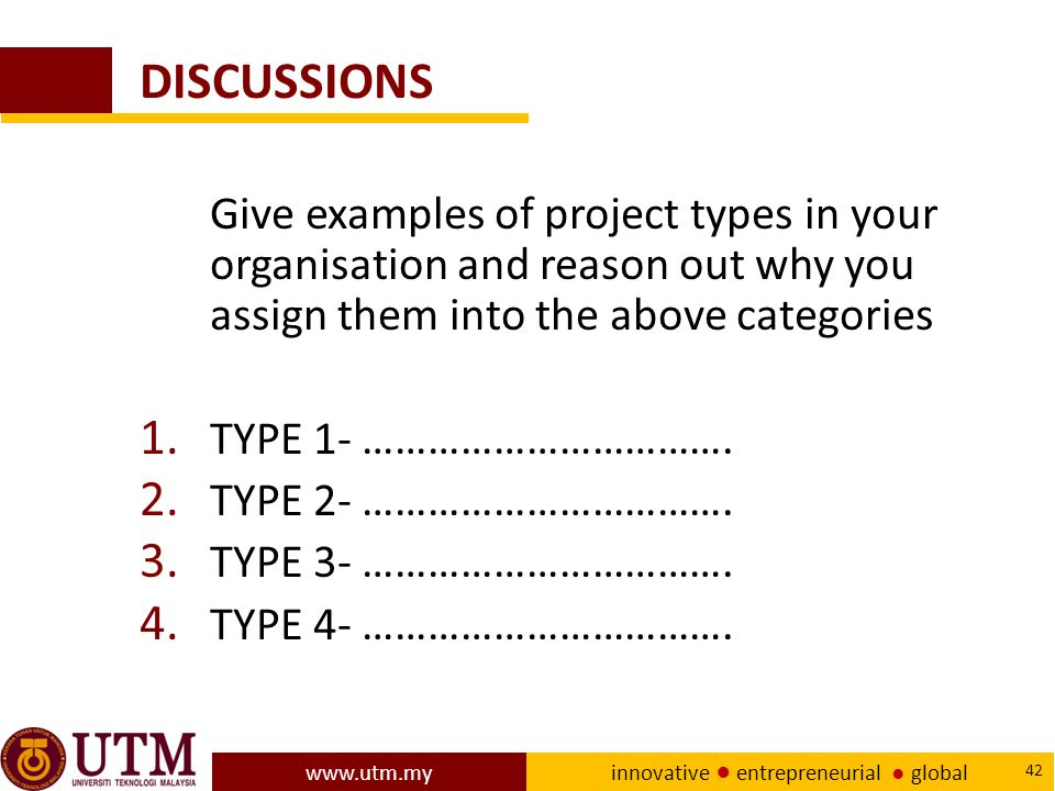 www.utm.my innovative ● entrepreneurial ● global 42 DISCUSSIONS Give examples of project types in your organisation and reason out why you assign them into the above categories 1.