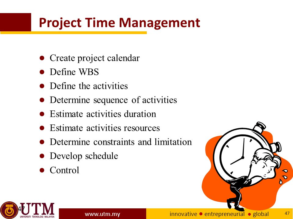 www.utm.my innovative ● entrepreneurial ● global 47 Project Time Management ● Create project calendar ● Define WBS ● Define the activities ● Determine sequence of activities ● Estimate activities duration ● Estimate activities resources ● Determine constraints and limitation ● Develop schedule ● Control 47