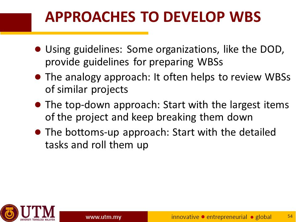 www.utm.my innovative ● entrepreneurial ● global 54 APPROACHES TO DEVELOP WBS ● Using guidelines: Some organizations, like the DOD, provide guidelines for preparing WBSs ● The analogy approach: It often helps to review WBSs of similar projects ● The top-down approach: Start with the largest items of the project and keep breaking them down ● The bottoms-up approach: Start with the detailed tasks and roll them up