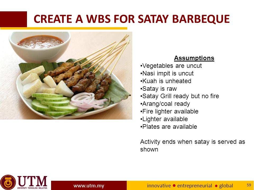 www.utm.my innovative ● entrepreneurial ● global 59 CREATE A WBS FOR SATAY BARBEQUE Assumptions Vegetables are uncut Nasi impit is uncut Kuah is unheated Satay is raw Satay Grill ready but no fire Arang/coal ready Fire lighter available Lighter available Plates are available Activity ends when satay is served as shown