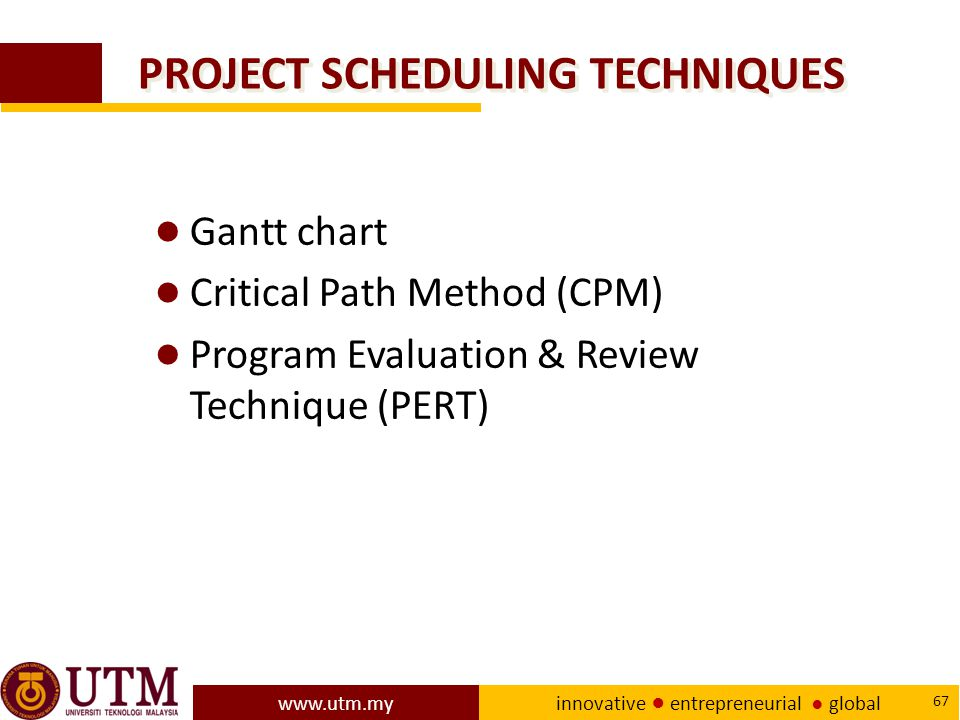 www.utm.my innovative ● entrepreneurial ● global 67 PROJECT SCHEDULING TECHNIQUES ● Gantt chart ● Critical Path Method (CPM) ● Program Evaluation & Review Technique (PERT)