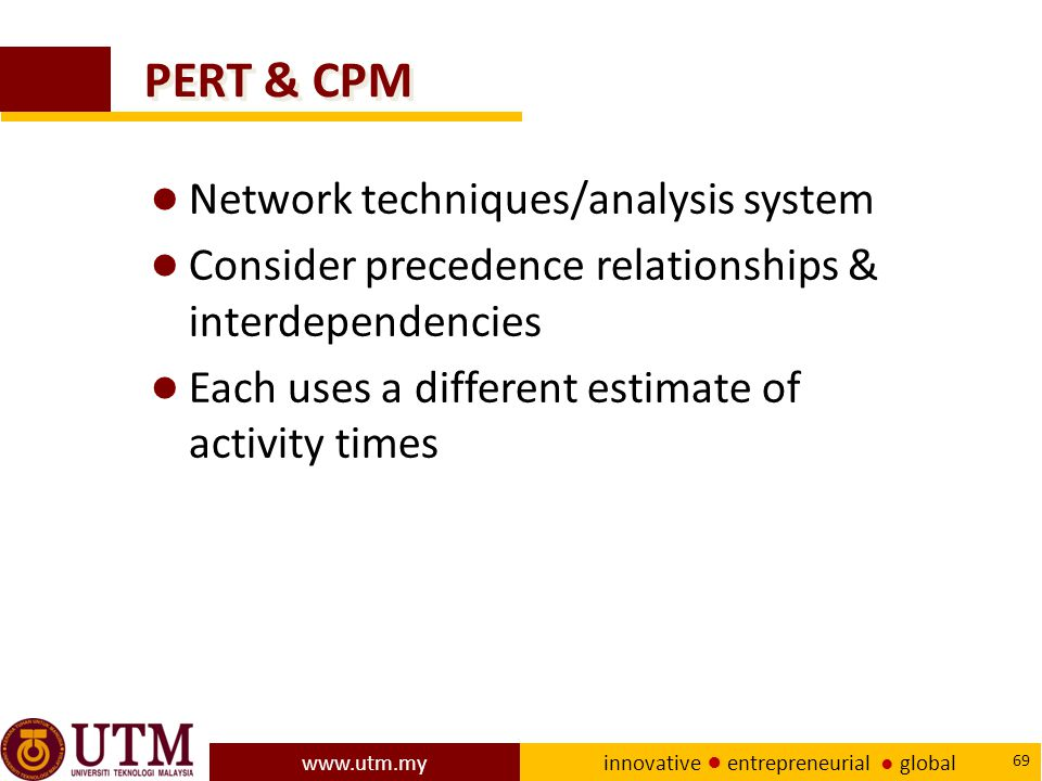 www.utm.my innovative ● entrepreneurial ● global 69 PERT & CPM ● Network techniques/analysis system ● Consider precedence relationships & interdependencies ● Each uses a different estimate of activity times