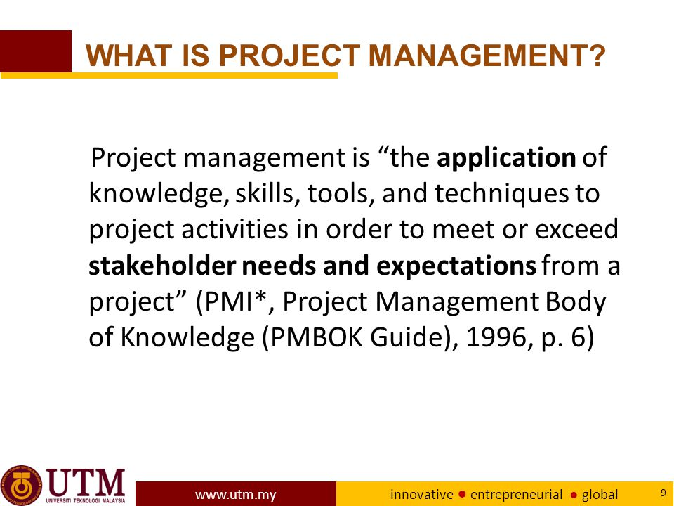 www.utm.my innovative ● entrepreneurial ● global 9 Project management is the application of knowledge, skills, tools, and techniques to project activities in order to meet or exceed stakeholder needs and expectations from a project (PMI*, Project Management Body of Knowledge (PMBOK Guide), 1996, p.