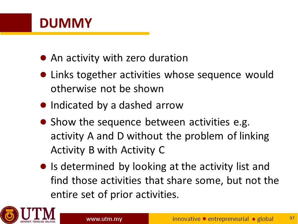 www.utm.my innovative ● entrepreneurial ● global 97 DUMMY ● An activity with zero duration ● Links together activities whose sequence would otherwise not be shown ● Indicated by a dashed arrow ● Show the sequence between activities e.g.